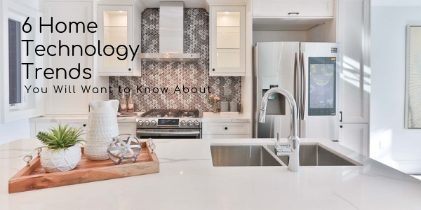 6 Home Technology Trends You Will Want to Know About