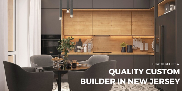 How to Select a Quality Custom Builder in New Jersey