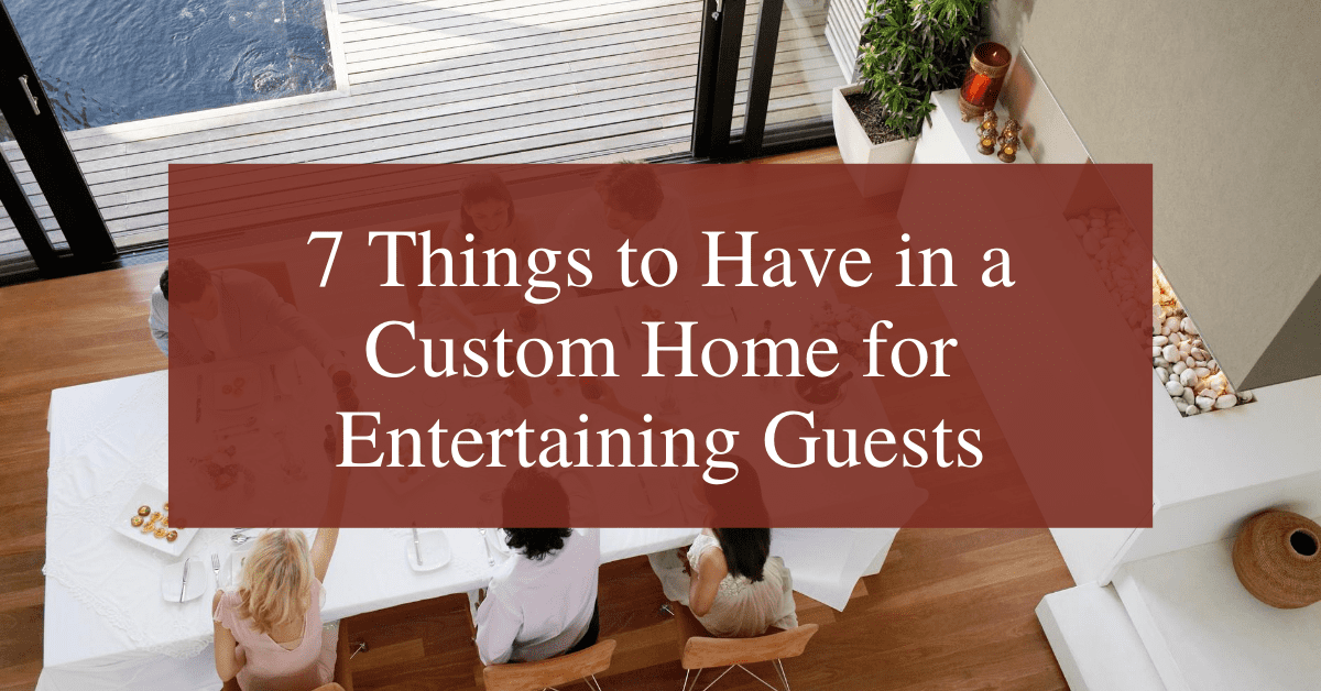7 Things to Have in a Custom Home for Entertaining Guests