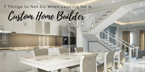 Seven Things to Not Do When Looking for a Custom Home Builder
