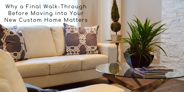 Why a Final Walk-Through Before Moving into Your New Custom Home Matters
