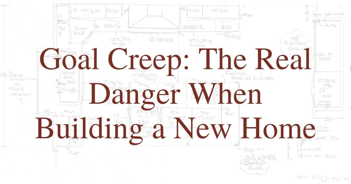 Goal Creep: The Real Danger When Building a New Home
