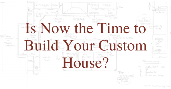 Is Now the Time to Build Your Custom House?