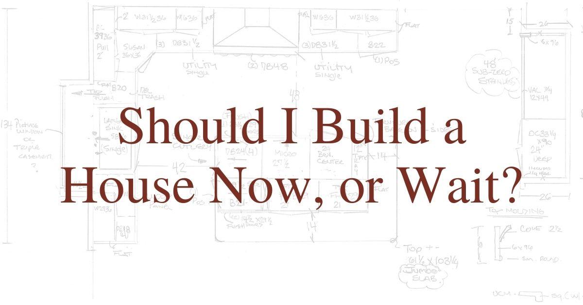 Should I Build a House Now? Or Wait